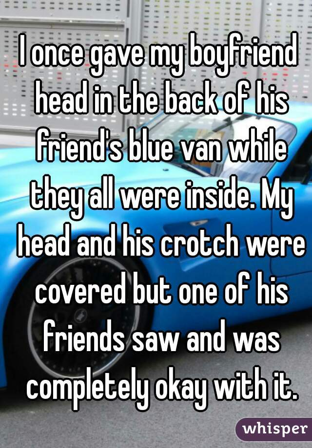 I once gave my boyfriend head in the back of his friend's blue van while they all were inside. My head and his crotch were covered but one of his friends saw and was completely okay with it.