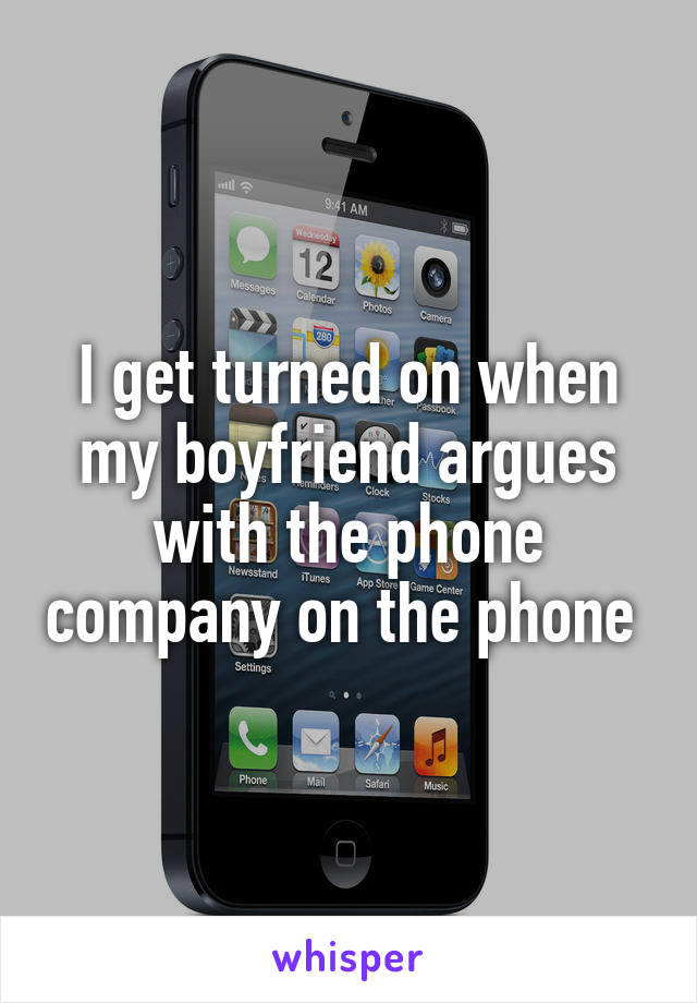 I get turned on when my boyfriend argues with the phone company on the phone