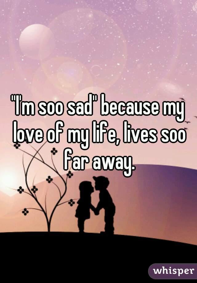 """I'm soo sad"" because my love of my life, lives soo far away."