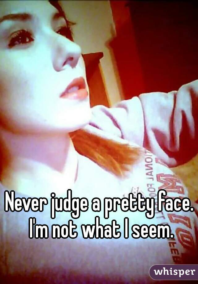 Never judge a pretty face. I'm not what I seem.