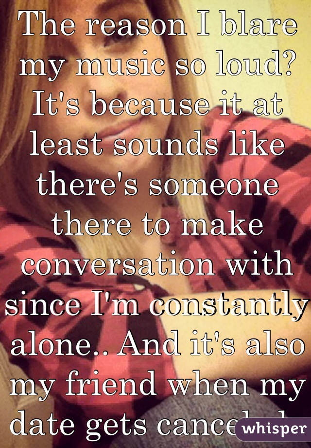 The reason I blare my music so loud? It's because it at least sounds like there's someone there to make conversation with since I'm constantly alone.. And it's also my friend when my date gets canceled..