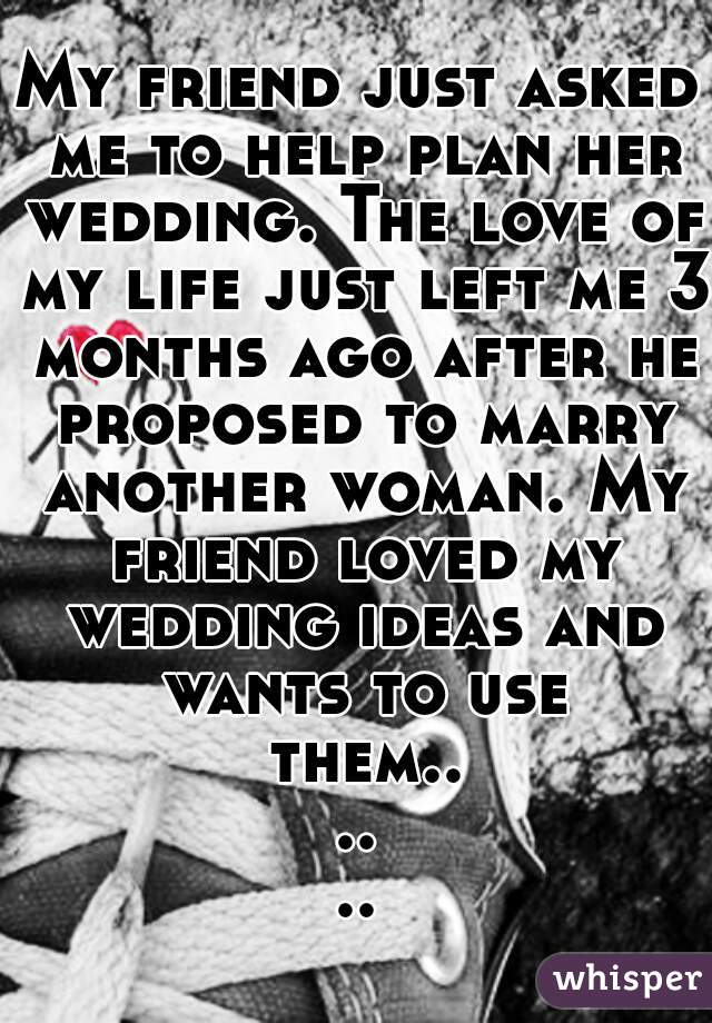 My friend just asked me to help plan her wedding. The love of my life just left me 3 months ago after he proposed to marry another woman. My friend loved my wedding ideas and wants to use them......