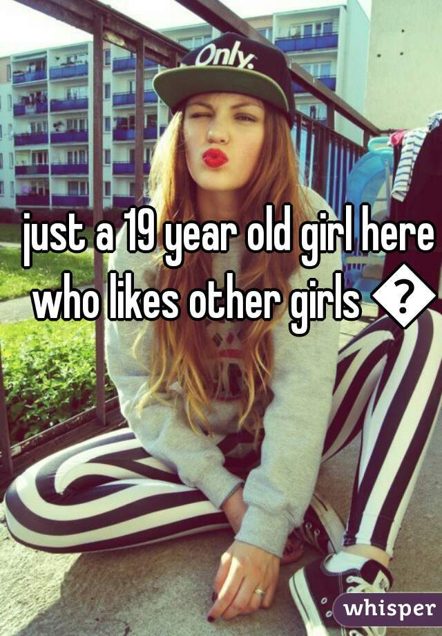 just a 19 year old girl here who likes other girls 👭