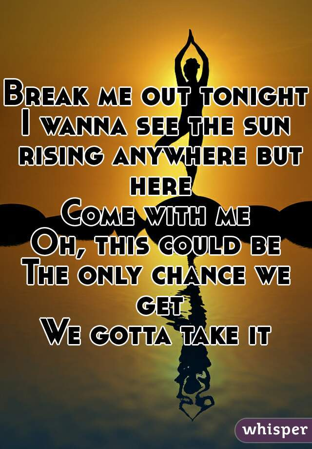 Break me out tonight I wanna see the sun rising anywhere but here Come with me Oh, this could be The only chance we get We gotta take it
