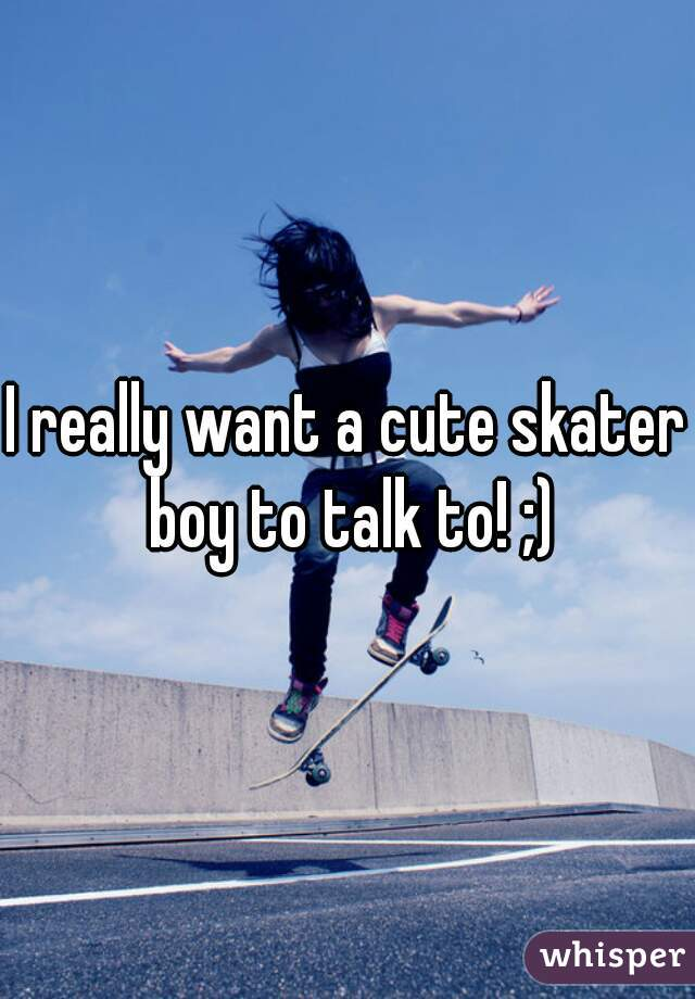 I really want a cute skater boy to talk to! ;)