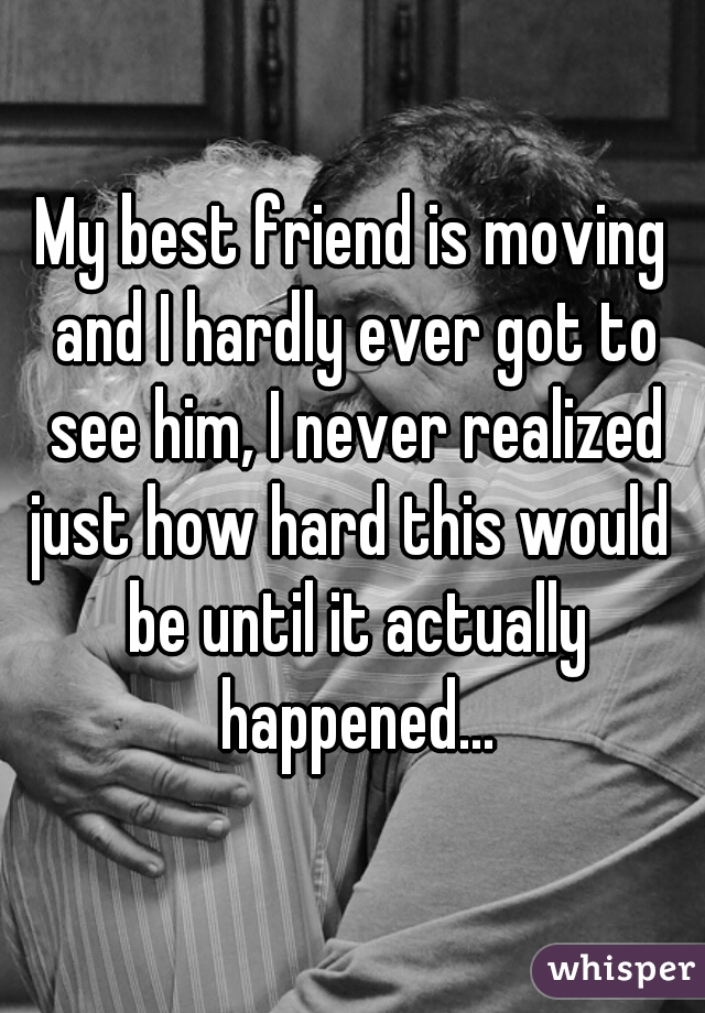 My best friend is moving and I hardly ever got to see him, I never realized just how hard this would  be until it actually happened...