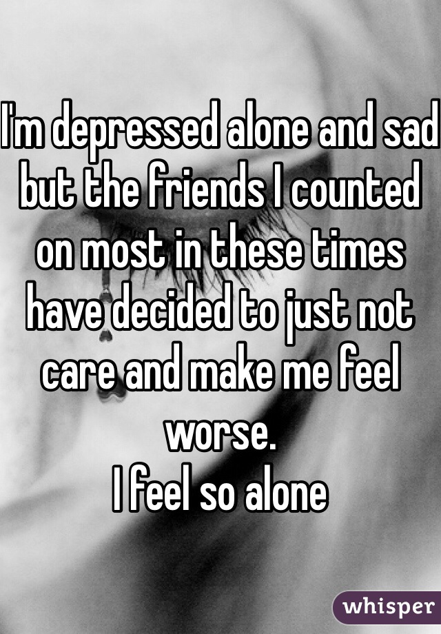 I'm depressed alone and sad but the friends I counted on most in these times have decided to just not care and make me feel worse. I feel so alone