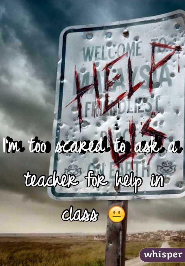 I'm too scared to ask a teacher for help in class 😐