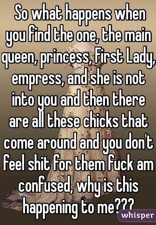 So what happens when you find the one, the main queen, princess, First Lady, empress, and she is not into you and then there are all these chicks that come around and you don't feel shit for them fuck am confused, why is this happening to me???