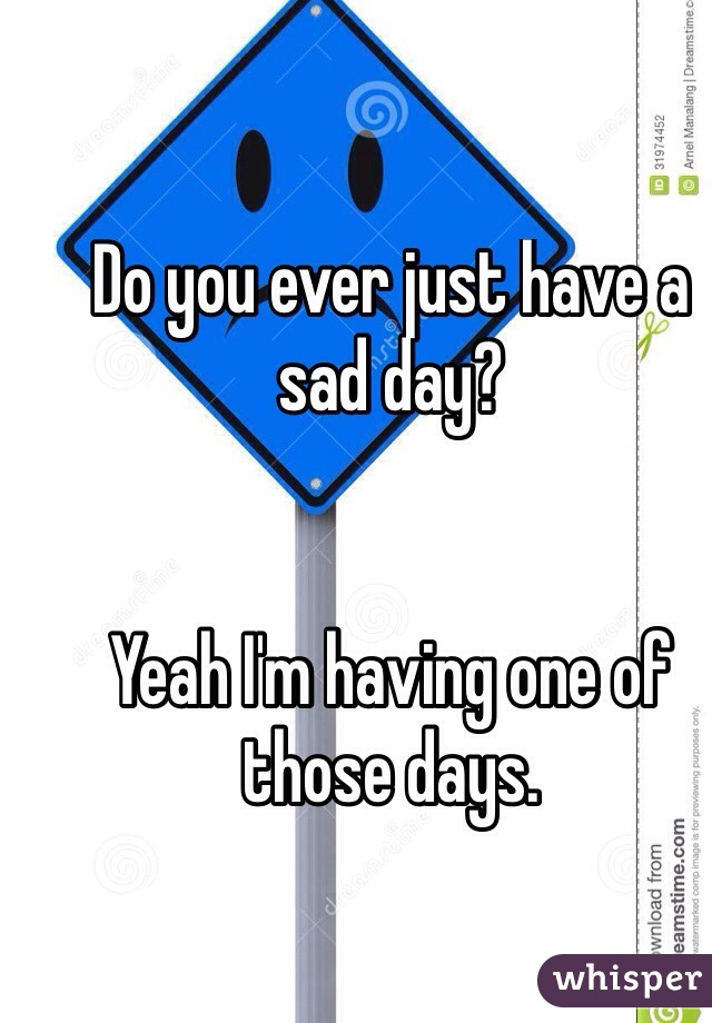 Do you ever just have a sad day?      Yeah I'm having one of those days.