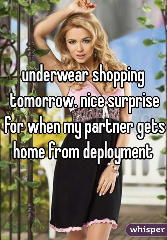 underwear shopping tomorrow. nice surprise for when my partner gets home from deployment