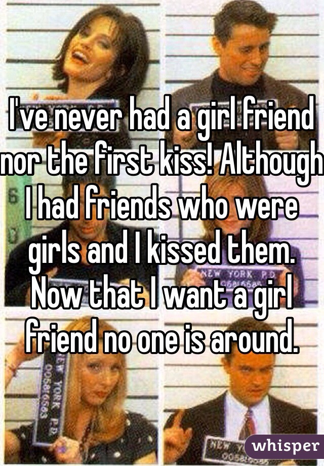 I've never had a girl friend nor the first kiss! Although I had friends who were girls and I kissed them. Now that I want a girl friend no one is around.