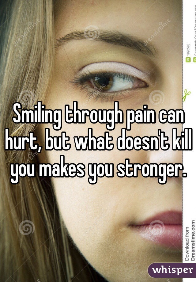 Smiling through pain can hurt, but what doesn't kill you makes you stronger.