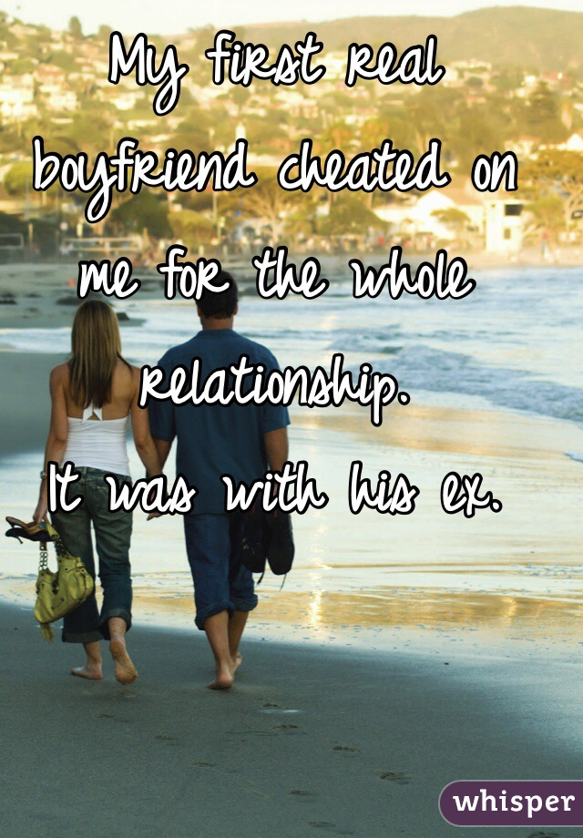 My first real boyfriend cheated on me for the whole relationship.  It was with his ex.