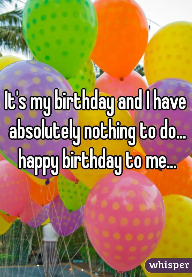 It's my birthday and I have absolutely nothing to do... happy birthday to me...