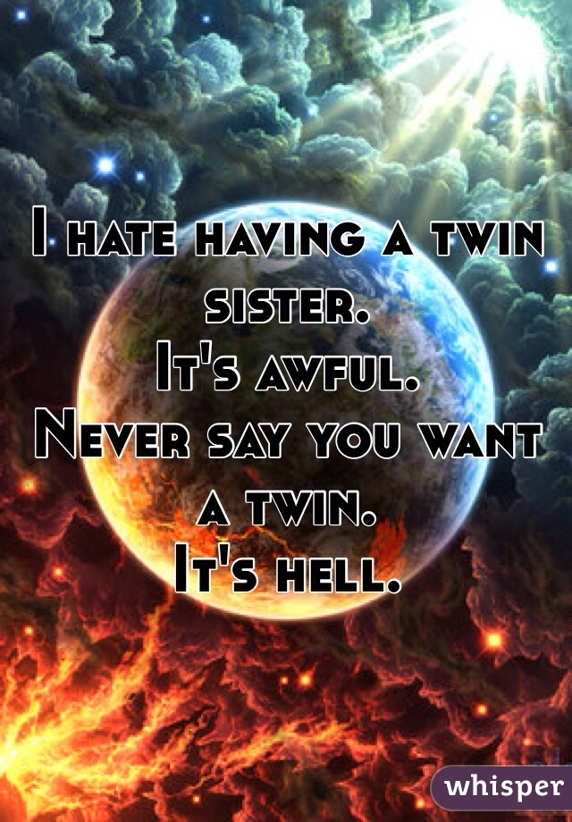 I hate having a twin sister. It's awful. Never say you want a twin. It's hell.