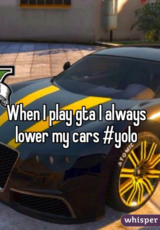When I play gta I always lower my cars #yolo