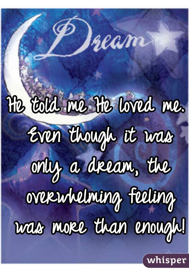 He told me He loved me. Even though it was only a dream, the overwhelming feeling was more than enough!