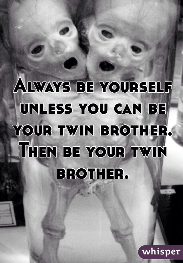 Always be yourself unless you can be your twin brother. Then be your twin brother.
