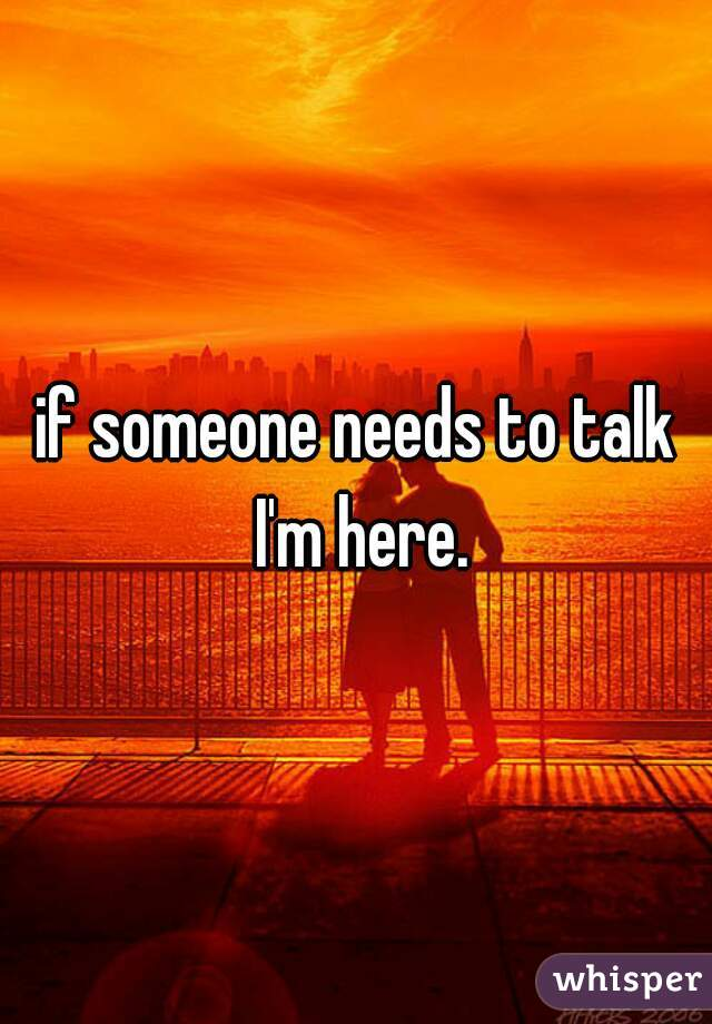 if someone needs to talk I'm here.