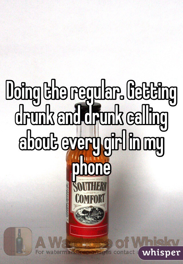 Doing the regular. Getting drunk and drunk calling about every girl in my phone