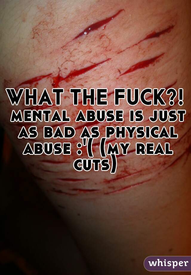 WHAT THE FUCK?! mental abuse is just as bad as physical abuse :'( (my real cuts)