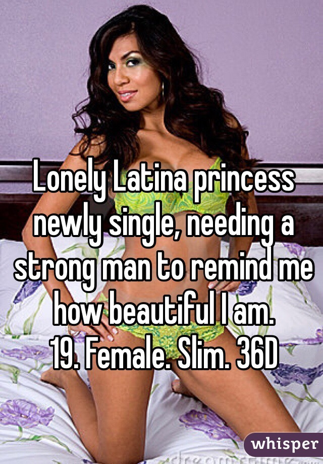 Lonely Latina princess newly single, needing a strong man to remind me how beautiful I am. 19. Female. Slim. 36D