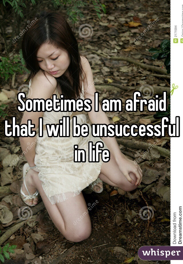 Sometimes I am afraid that I will be unsuccessful in life