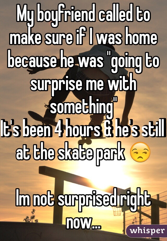 """My boyfriend called to make sure if I was home because he was """"going to surprise me with something""""  It's been 4 hours & he's still at the skate park 😒  Im not surprised right now..."""