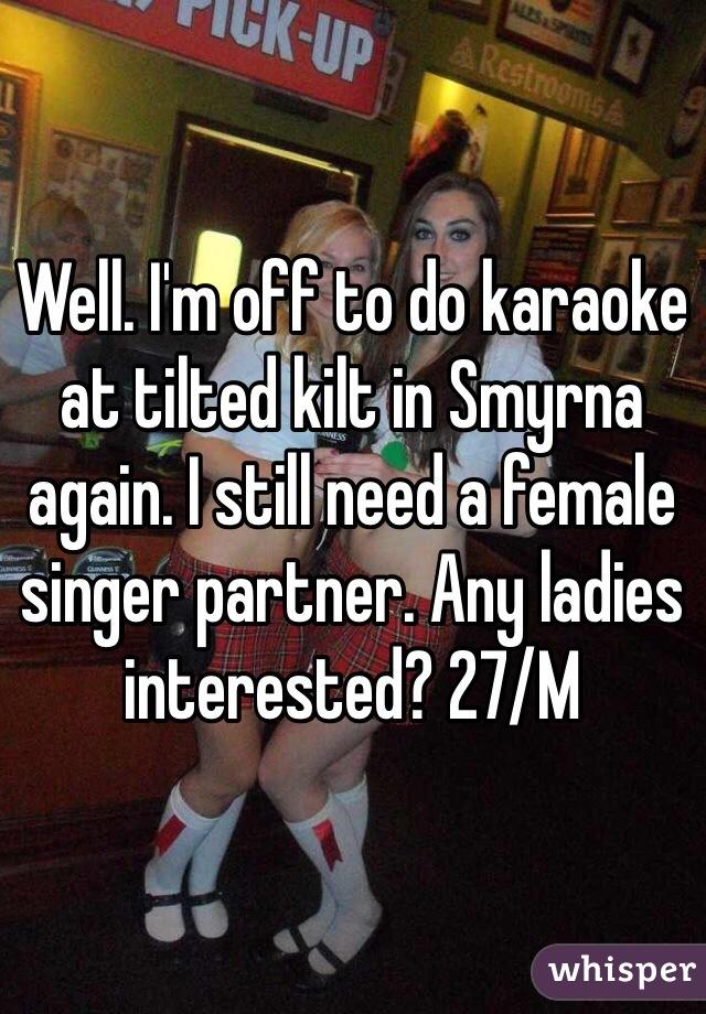Well. I'm off to do karaoke at tilted kilt in Smyrna again. I still need a female singer partner. Any ladies interested? 27/M