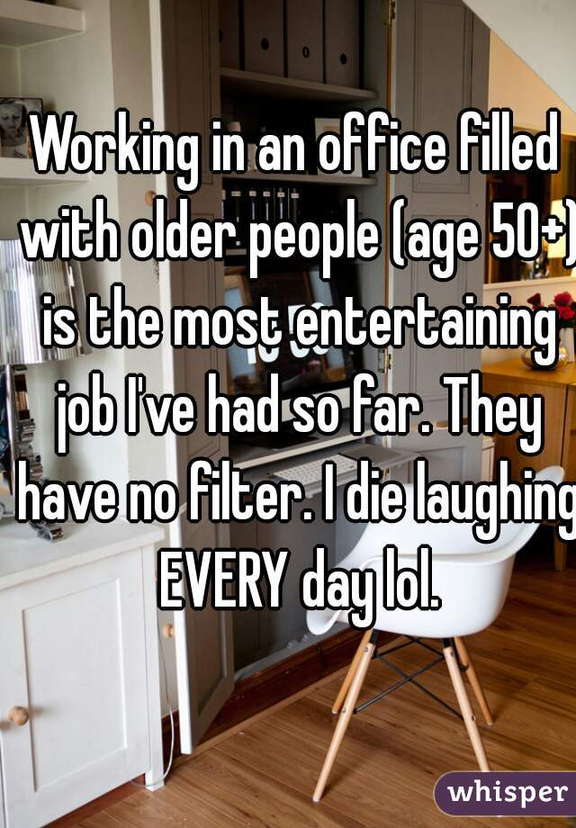 Working in an office filled with older people (age 50+) is the most entertaining job I've had so far. They have no filter. I die laughing EVERY day lol.