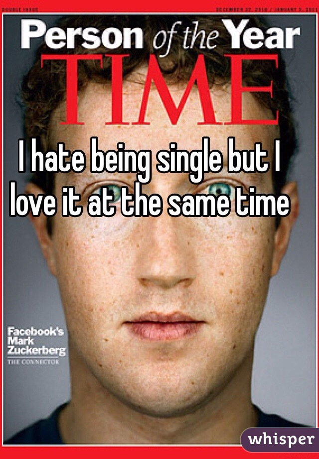 I hate being single but I love it at the same time