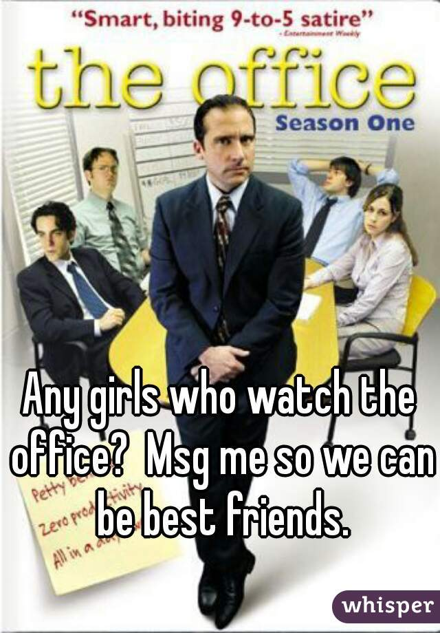 Any girls who watch the office?  Msg me so we can be best friends.