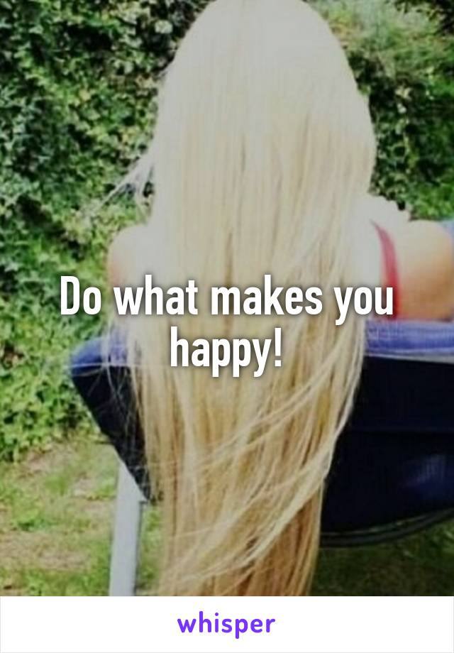Do what makes you happy!