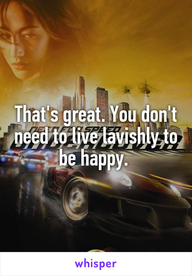 That's great. You don't need to live lavishly to be happy.
