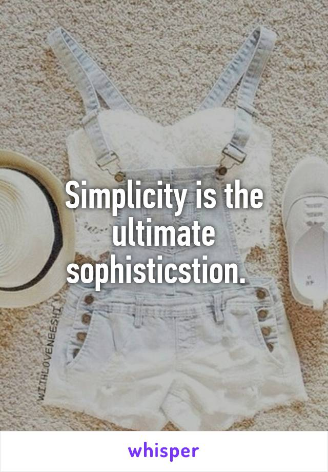 Simplicity is the ultimate sophisticstion.