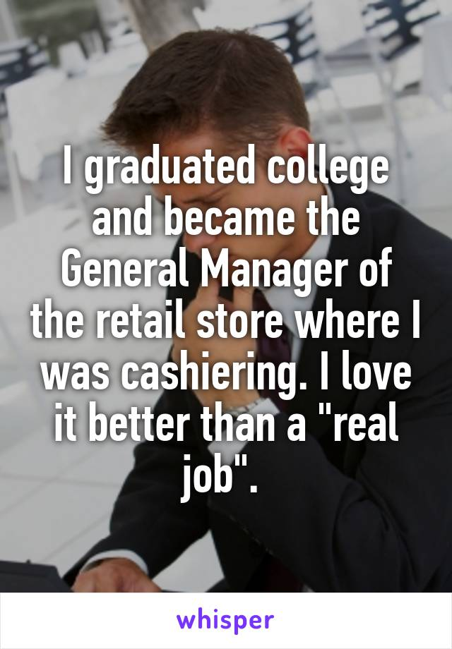 """I graduated college and became the General Manager of the retail store where I was cashiering. I love it better than a """"real job""""."""