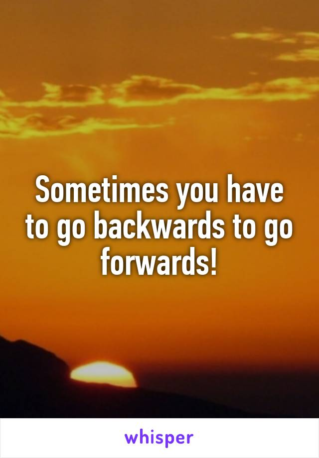 Sometimes you have to go backwards to go forwards!