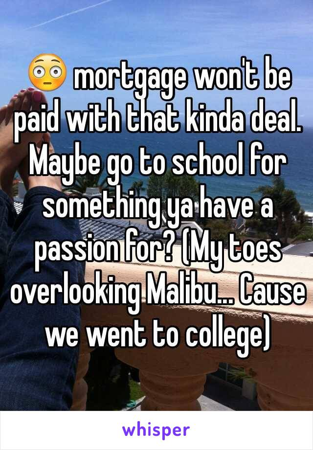 😳 mortgage won't be paid with that kinda deal. Maybe go to school for something ya have a passion for? (My toes overlooking Malibu... Cause we went to college)