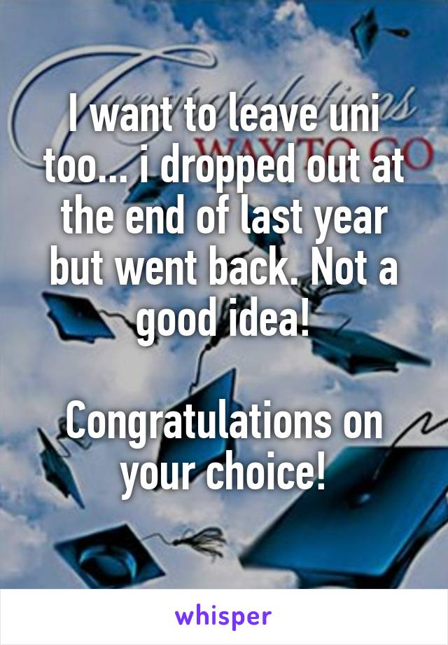 I want to leave uni too... i dropped out at the end of last year but went back. Not a good idea!  Congratulations on your choice!