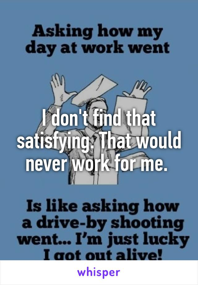 I don't find that satisfying. That would never work for me.