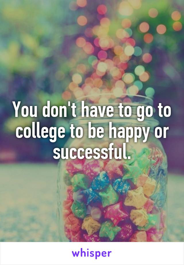 You don't have to go to college to be happy or successful.