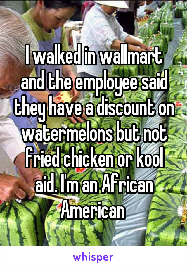 I walked in wallmart and the employee said they have a discount on watermelons but not fried chicken or kool aid. I'm an African American