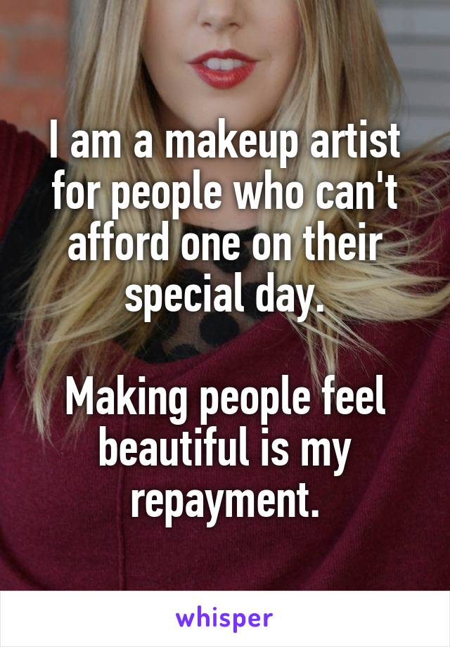 I am a makeup artist for people who can't afford one on their special day.  Making people feel beautiful is my repayment.