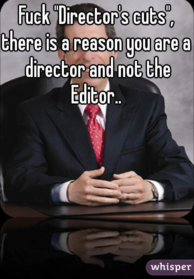 "Fuck ""Director's cuts"", there is a reason you are a director and not the Editor.."