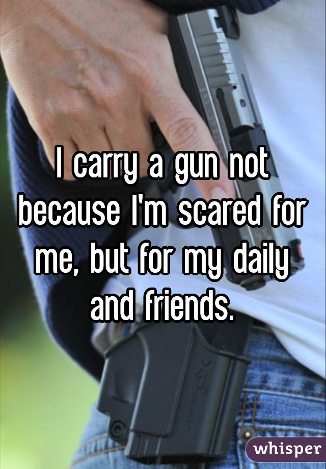 I carry a gun not because I'm scared for me, but for my daily and friends.