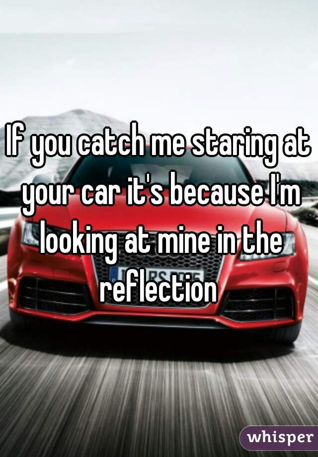 If you catch me staring at your car it's because I'm looking at mine in the reflection