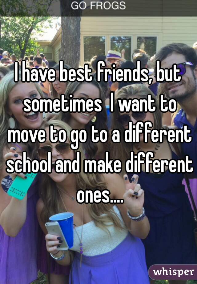 I have best friends, but sometimes  I want to move to go to a different school and make different ones....