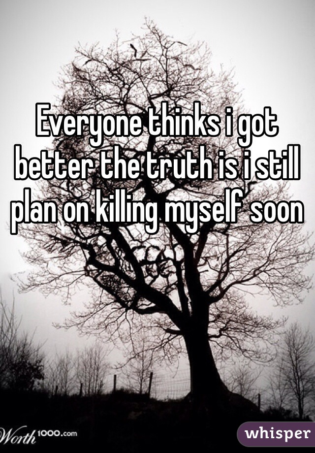 Everyone thinks i got better the truth is i still plan on killing myself soon