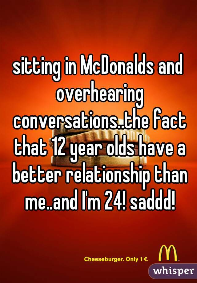sitting in McDonalds and overhearing conversations..the fact that 12 year olds have a better relationship than me..and I'm 24! saddd!